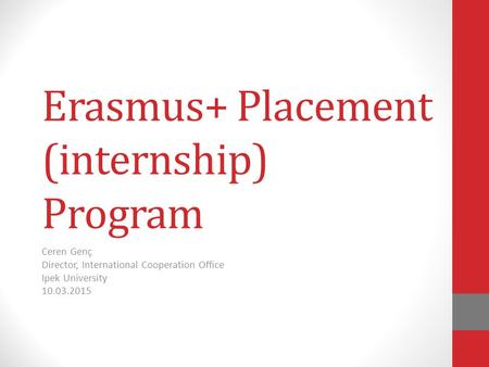 Erasmus+ Placement (internship) Program Ceren Genç Director, International Cooperation Office Ipek University 10.03.2015.
