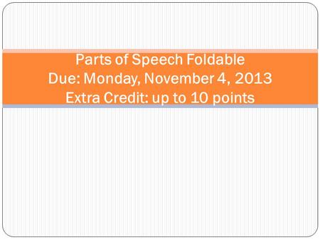 Parts of Speech Foldable Due: Monday, November 4, 2013 Extra Credit: up to 10 points.