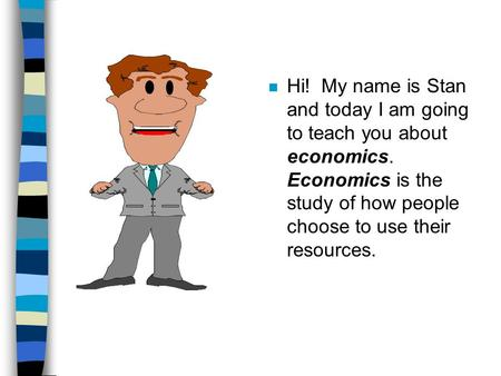 N Hi! My name is Stan and today I am going to teach you about economics. Economics is the study of how people choose to use their resources.
