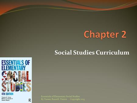 Social Studies Curriculum Essentials of Elementary Social Studies By Turner, Russell, Waters Copyright 2013.