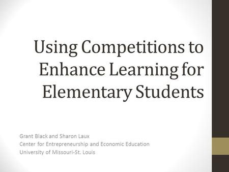 Using Competitions to Enhance Learning for Elementary Students Grant Black and Sharon Laux Center for Entrepreneurship and Economic Education University.