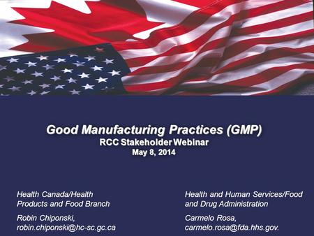 1. Good Manufacturing Practices (GMP) RCC Stakeholder Webinar May 8, 2014 Health Canada/Health Products and Food Branch Robin Chiponski,