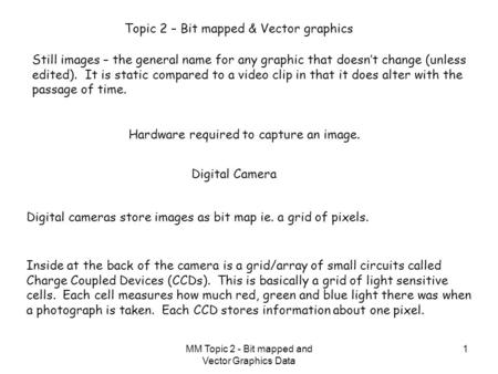 MM Topic 2 - Bit mapped and Vector Graphics Data 1 Topic 2 – Bit mapped & Vector graphics Still images – the general name for any graphic that doesn't.