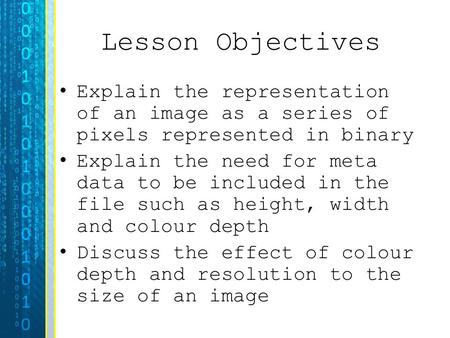 Lesson Objectives Explain the representation of an image as a series of pixels represented in binary Explain the need for meta data to be included in the.