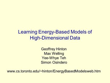 Learning Energy-Based Models of High-Dimensional Data Geoffrey Hinton Max Welling Yee-Whye Teh Simon Osindero www.cs.toronto.edu/~hinton/EnergyBasedModelsweb.htm.