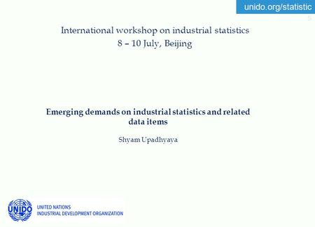 Unido.org/statistic s Emerging demands on industrial statistics and related data items Shyam Upadhyaya International workshop on industrial statistics.