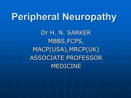 Peripheral Neuropathy Peripheral Neuropathy Dr H. N. SARKER MBBS,FCPS,MACP(USA),MRCP(UK) ASSOCIATE PROFESSOR MEDICINE.