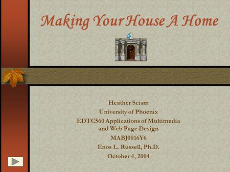 Making Your House A Home Heather Scism University of Phoenix EDTC560 Applications of Multimedia and Web Page Design MABJ0016Y6 Enos L. Russell, Ph.D.