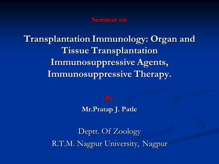 Seminar on Transplantation Immunology: Organ and Tissue Transplantation Immunosuppressive Agents, Immunosuppressive Therapy. By Mr.Pratap J. Patle Deptt.