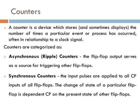 Counters  A counter is a device which stores (and sometimes displays) the number of times a particular event or process has occurred, often in relationship.