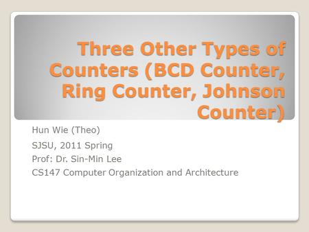 Three Other Types of Counters (BCD Counter, Ring Counter, Johnson Counter) Hun Wie (Theo) SJSU, 2011 Spring Prof: Dr. Sin-Min Lee CS147 Computer Organization.