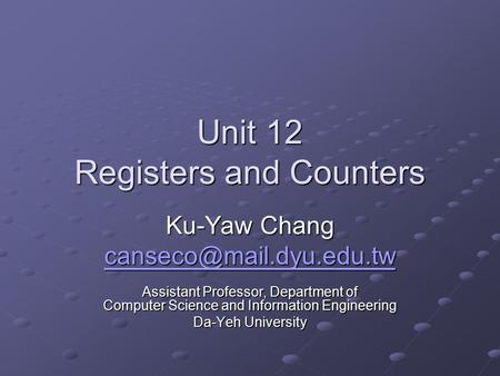Unit 12 Registers and Counters Ku-Yaw Chang Assistant Professor, Department of Computer Science and Information Engineering Da-Yeh.