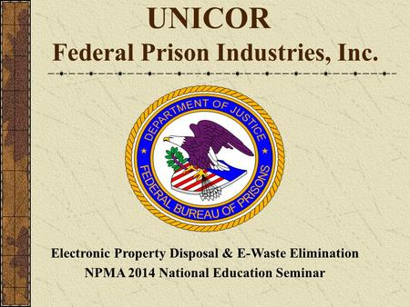UNICOR Federal Prison Industries, Inc. Electronic Property Disposal & E-Waste Elimination NPMA 2014 National Education Seminar.