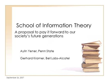September 26, 2007 School of Information Theory A proposal to pay it forward to our society's future generations Aylin Yener, Penn State Gerhard Kramer,