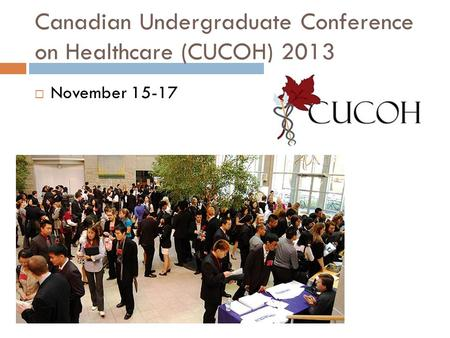 Canadian Undergraduate Conference on Healthcare (CUCOH) 2013  November 15-17.