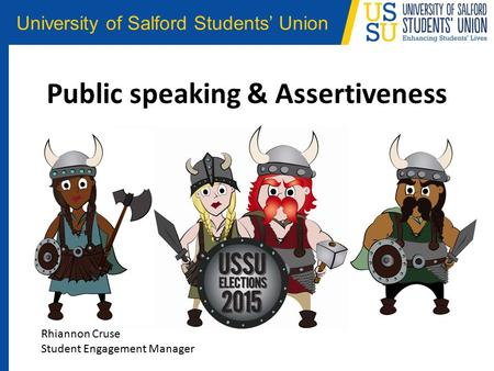 University of Salford Students' Union Public speaking & Assertiveness Rhiannon Cruse Student Engagement Manager.