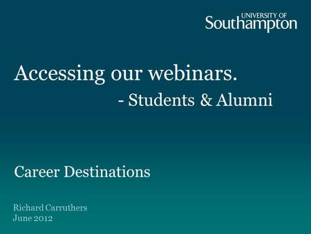 Accessing our webinars. - Students & Alumni Career Destinations Richard Carruthers June 2012.