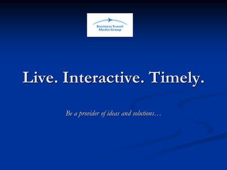 Live. Interactive. Timely. Be a provider of ideas and solutions…