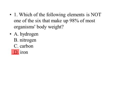 1. Which of the following elements is NOT one of the six that make up 98% of most organisms' body weight? A. hydrogen B. nitrogen C. carbon D. iron ___.