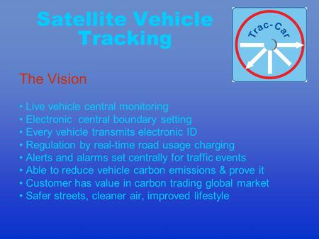 Satellite Vehicle Tracking The Vision Live vehicle central monitoring Electronic central boundary setting Every vehicle transmits electronic ID Regulation.