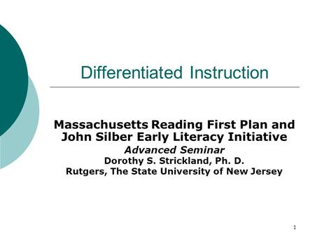 1 Differentiated Instruction Massachusetts Reading First Plan and John Silber Early Literacy Initiative Advanced Seminar Dorothy S. Strickland, Ph. D.