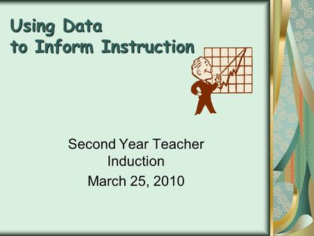 Using Data to Inform Instruction Second Year Teacher Induction March 25, 2010.