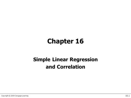 Copyright © 2009 Cengage Learning 16.1 Chapter 16 Simple Linear Regression and Correlation.