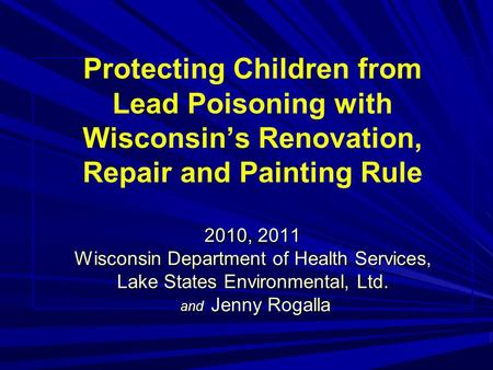 2010, 2011 Wisconsin Department of Health Services, Lake States Environmental, Ltd. and Jenny Rogalla Protecting Children from Lead Poisoning with Wisconsin's.