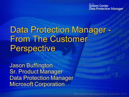 Data Protection Manager - From The Customer Perspective Jason Buffington Sr. Product Manager Data Protection Manager Microsoft Corporation.