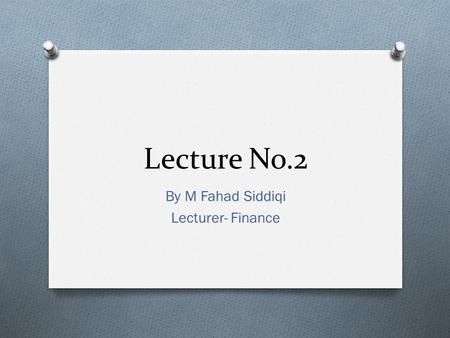 Lecture No.2 By M Fahad Siddiqi Lecturer- Finance.