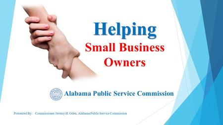 Alabama Public Service Commission Presented By: Commissioner Jeremy H. Oden, Alabama Public Service Commission Helping Helping Small Business Owners.