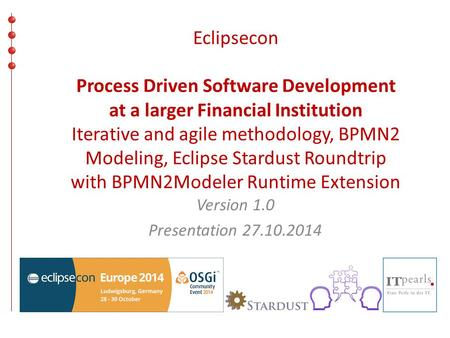 Eclipsecon Process Driven Software Development at a larger Financial Institution Iterative and agile methodology, BPMN2 Modeling, Eclipse Stardust Roundtrip.