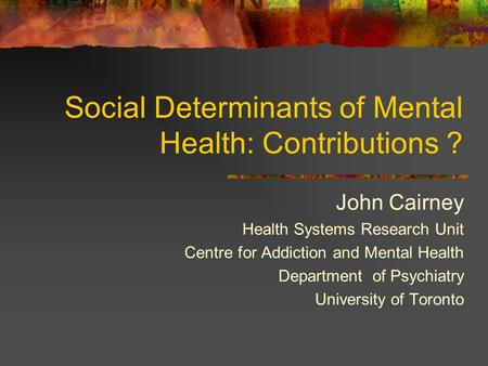 Social Determinants of Mental Health: Contributions ? John Cairney Health Systems Research Unit Centre for Addiction and Mental Health Department of Psychiatry.
