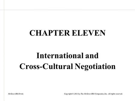 CHAPTER ELEVEN International and Cross-Cultural Negotiation McGraw-Hill/Irwin Copyright © 2011 by The McGraw-Hill Companies, Inc. All rights reserved.