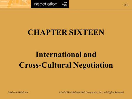 16-1 McGraw-Hill/Irwin ©2006 The McGraw-Hill Companies, Inc., All Rights Reserved CHAPTER SIXTEEN International and Cross-Cultural Negotiation.