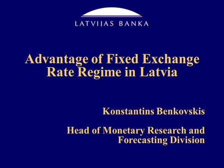 Advantage of Fixed Exchange Rate Regime in Latvia Konstantins Benkovskis Head of Monetary Research and Forecasting Division.