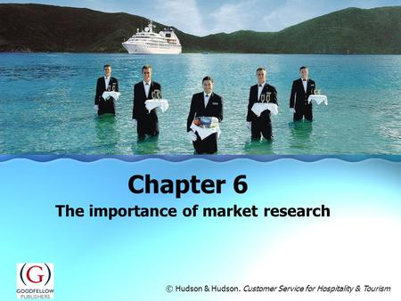 The importance of market research Chapter 6 © Hudson & Hudson. Customer Service for Hospitality & Tourism.