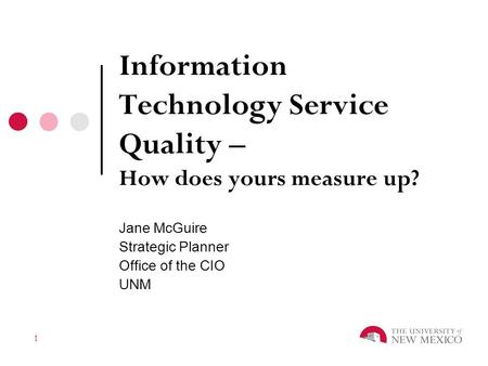 1 Information Technology Service Quality – How does yours measure up? Jane McGuire Strategic Planner Office of the CIO UNM.
