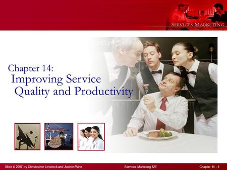 Slide © 2007 by Christopher Lovelock and Jochen Wirtz Services Marketing 6/E Chapter 14 - 1 Chapter 14: Improving Service Quality and Productivity.