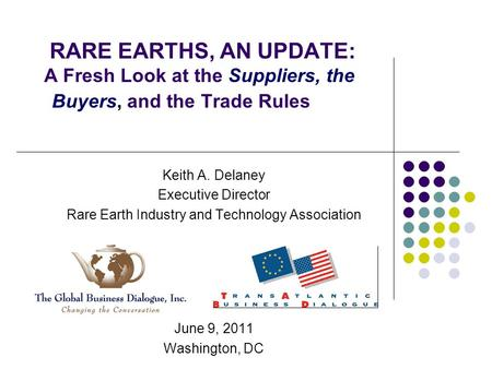 RARE EARTHS, AN UPDATE: A Fresh Look at the Suppliers, the Buyers, and the Trade Rules Keith A. Delaney Executive Director Rare Earth Industry and Technology.