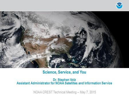 NOAA CREST Technical Meeting – May 7, 2015 Science, Service, and You Dr. Stephen Volz Assistant Administrator for NOAA Satellites and Information Service.