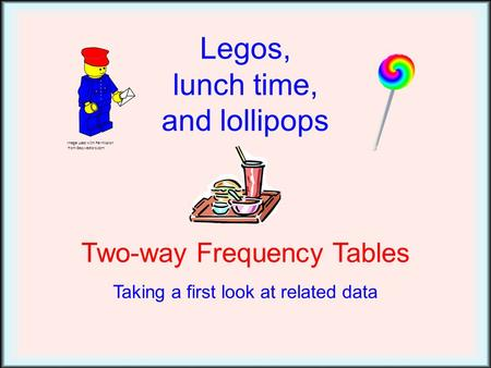 Legos, lunch time, and lollipops Two-way Frequency Tables