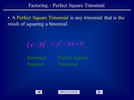Table of Contents Factoring - Perfect Square Trinomial A Perfect Square Trinomial is any trinomial that is the result of squaring a binomial. Binomial.