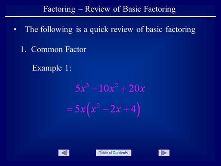 Table of Contents Factoring – Review of Basic Factoring The following is a quick review of basic factoring 1.Common Factor Example 1: