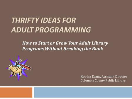 THRIFTY IDEAS FOR ADULT PROGRAMMING How to Start or Grow Your Adult Library Programs Without Breaking the Bank Katrina Evans, Assistant Director Columbia.