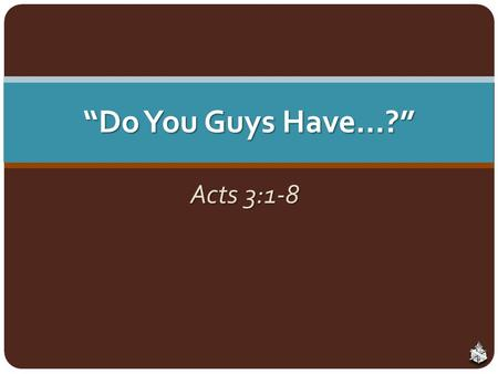 """Do You Guys Have…?"" Acts 3:1-8. The Work of the Local Church World views the church as a social center and a welfare charity World views the church as."