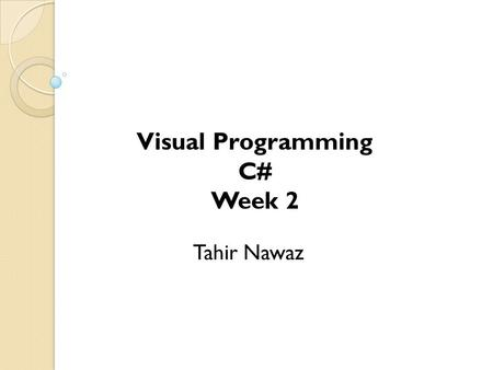 Tahir Nawaz Visual Programming C# Week 2. What is C#? C# (pronounced C sharp) is an object- oriented language that is used to build applications for.