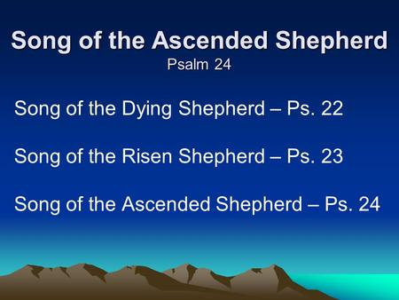 Song of the Ascended Shepherd Psalm 24 Song of the Dying Shepherd – Ps. 22 Song of the Risen Shepherd – Ps. 23 Song of the Ascended Shepherd – Ps. 24.
