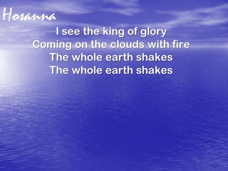 Hosanna I see the king of glory Coming on the clouds with fire The whole earth shakes.