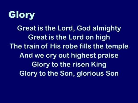 Glory Great is the Lord, God almighty Great is the Lord on high The train of His robe fills the temple And we cry out highest praise Glory to the risen.